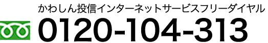 かわしん投信インターネットサービスフリーダイヤル 0120-104-313